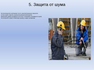 5. Защита от шума На производстве необходимо носить звукозаглушающие наушники