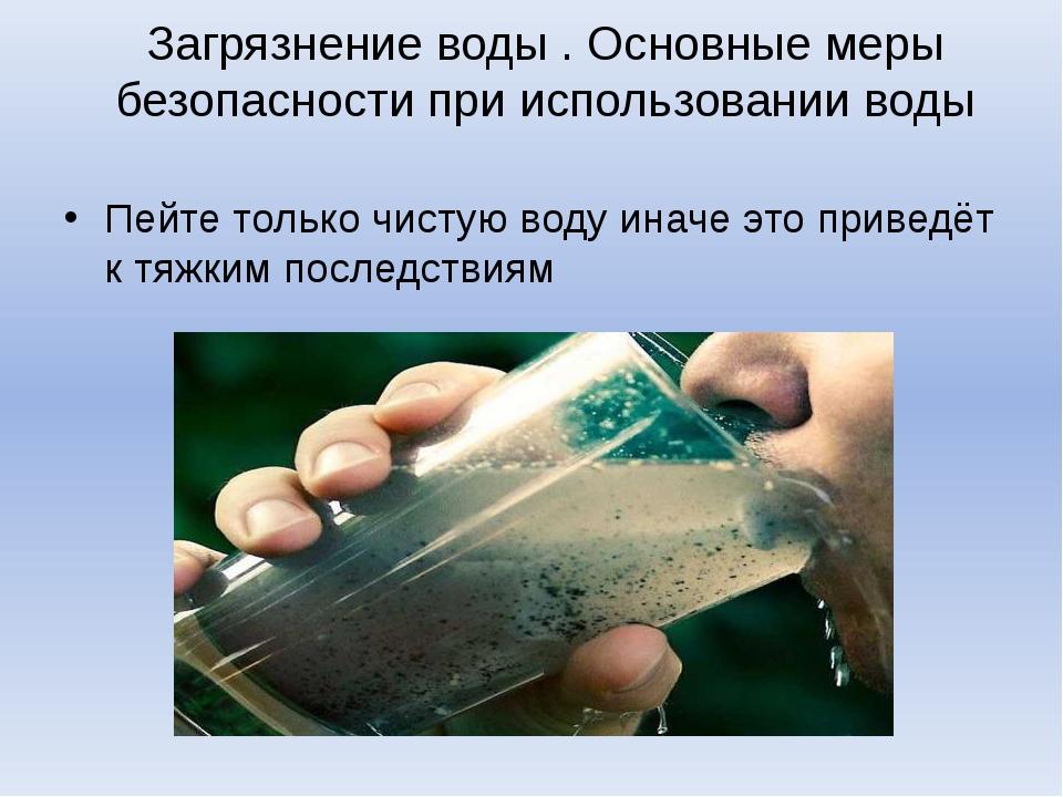 Загрязнение воды . Основные меры безопасности при использовании воды Пейте то...