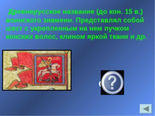 Древнерусское название (до кон. 15 в.) воинского знамени. Представлял собой