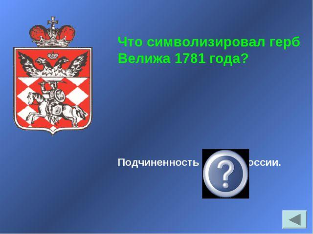 Подчиненность города России. Что символизировал герб Велижа 1781 года?