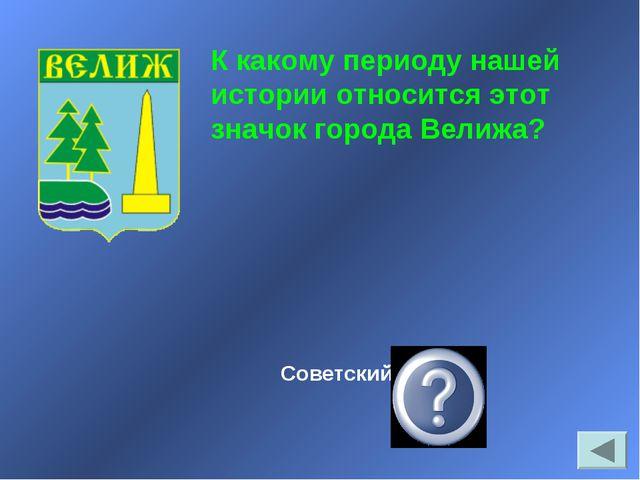 Советский период К какому периоду нашей истории относится этот значок города...
