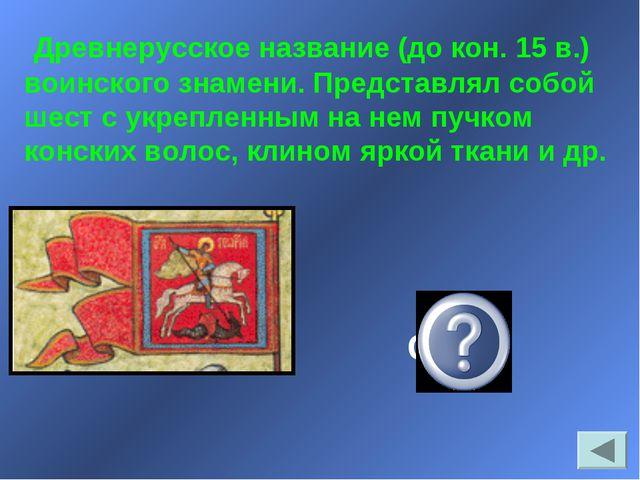 Древнерусское название (до кон. 15 в.) воинского знамени. Представлял собой...