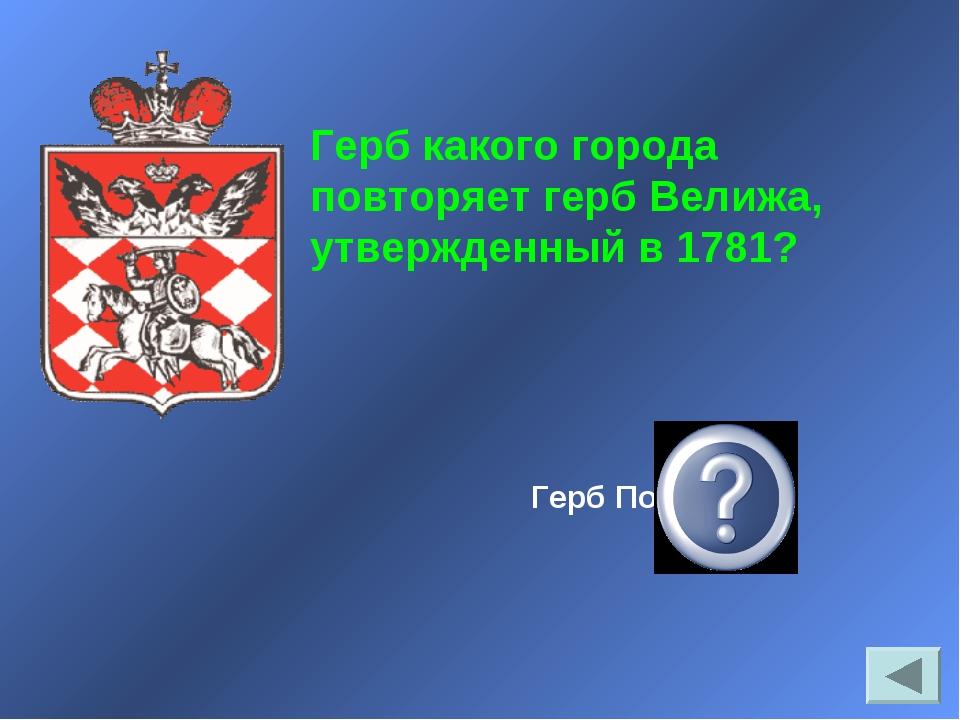 Герб Полоцка Герб какого города повторяет герб Велижа, утвержденный в 1781?