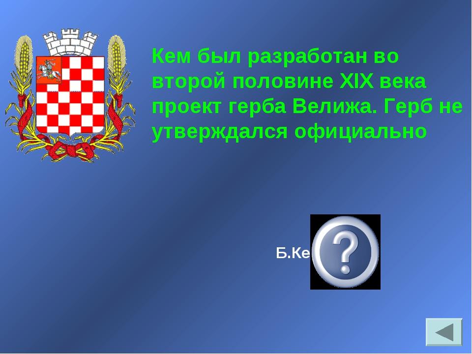 Б.Кене Кем был разработан во второй половине XIX века проект герба Велижа. Ге...