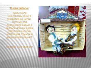 8 этап работы: Куклы были изготовлены мной в декоративных целях , поэтому дл