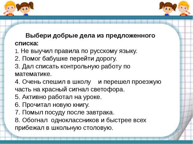 Выбери добрые дела из предложенного списка: 1. Не выучил правила по русскому...