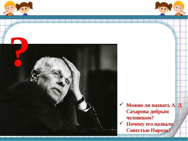 ? Можно ли назвать А. Д. Сахарова добрым человеком? Почему его назвали Совест...