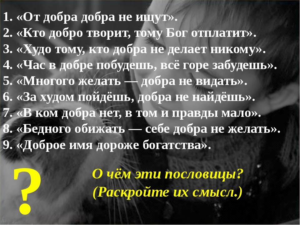 1. «От добра добра не ищут». 2. «Кто добро творит, тому Бог отплатит». 3. «Ху...