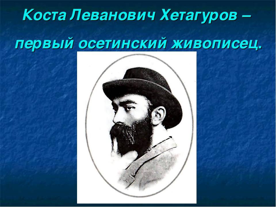 Коста Леванович Хетагуров – первый осетинский живописец.