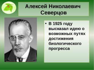 АлексейНиколаевич Северцов В 1925 году высказал идею о возможных путях дости