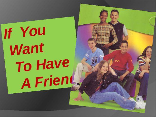 If You Want To Have A Friend