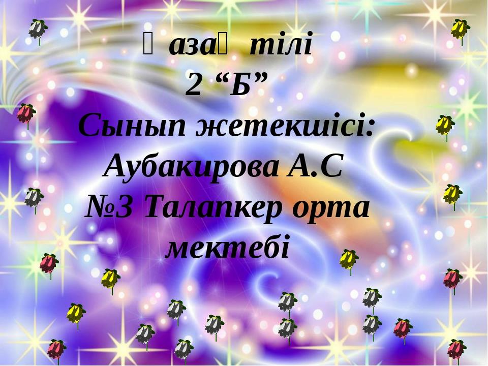 """Қазақ тілі 2 """"Б"""" Сынып жетекшісі: Аубакирова А.С №3 Талапкер орта мектебі"""