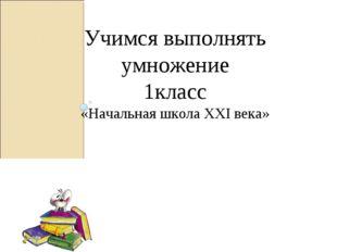 Учимся выполнять умножение 1класс «Начальная школа XXI века» Писаревская Тать