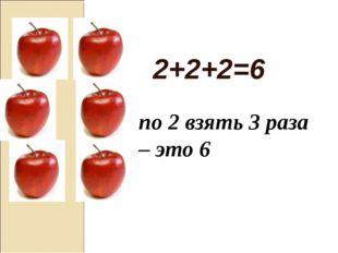 2+2+2=6 по 2 взять 3 раза – это 6 Писаревская Татьяна Петровна Баган БСОШ№1