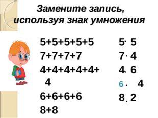 Замените запись, используя знак умножения 5+5+5+5+5 7+7+7+7 4+4+4+4+4+4 6+6+6