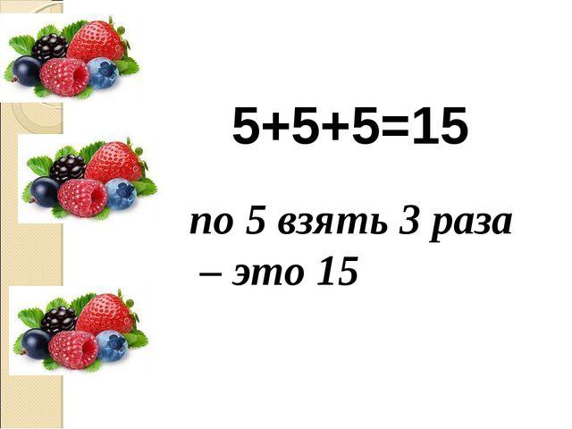 5+5+5=15 по 5 взять 3 раза – это 15