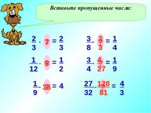 Вставьте пропущенные числа: 2 3 = . ? 2 3 1 1 12 = . ? 1 2 6 1 9 = . ? 4 36 3