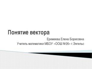 Понятие вектора Еремеева Елена Борисовна Учитель математики МБОУ «ООШ №26» г.
