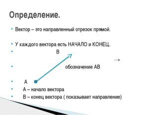 Вектор – это направленный отрезок прямой. У каждого вектора есть НАЧАЛО и КОН