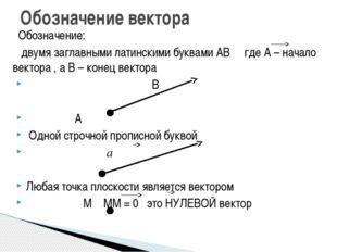 Обозначение: двумя заглавными латинскими буквами АВ где А – начало вектора ,