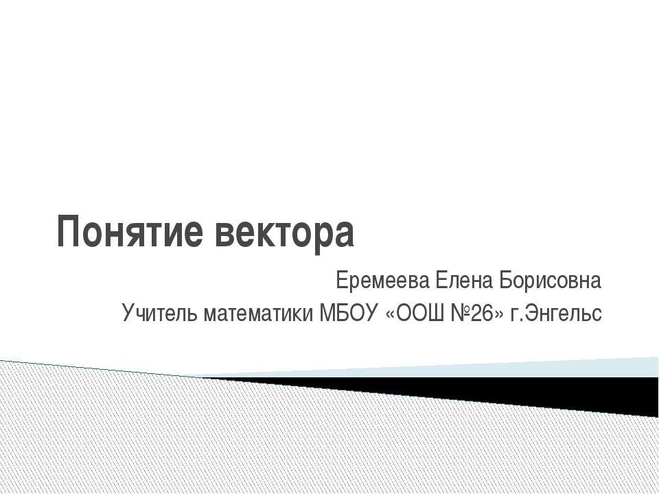 Понятие вектора Еремеева Елена Борисовна Учитель математики МБОУ «ООШ №26» г....