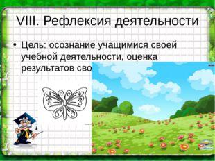 VIII. Рефлексия деятельности Цель: осознание учащимися своей учебной деятельн