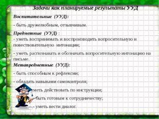 Задачи как планируемые результаты УУД Воспитательные (УУД): - быть дружелюбны