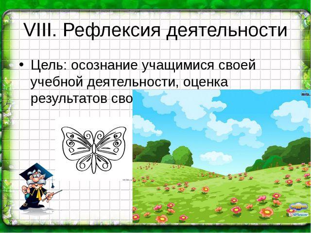VIII. Рефлексия деятельности Цель: осознание учащимися своей учебной деятельн...