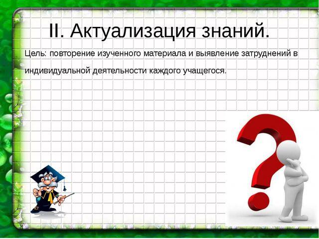 II. Актуализация знаний. Цель: повторение изученного материала и выявление за...