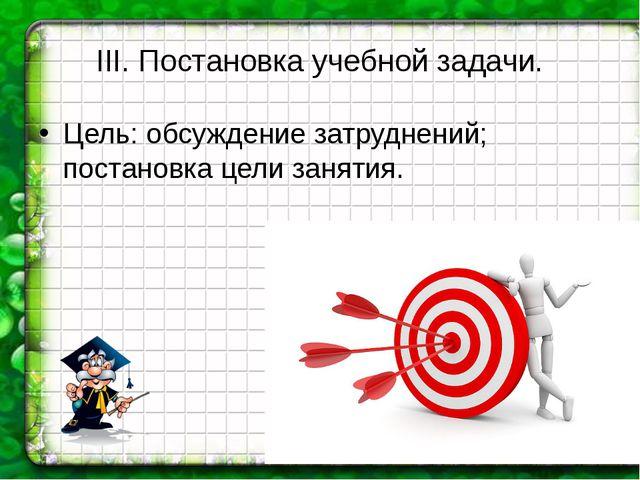 III. Постановка учебной задачи. Цель: обсуждение затруднений; постановка цели...