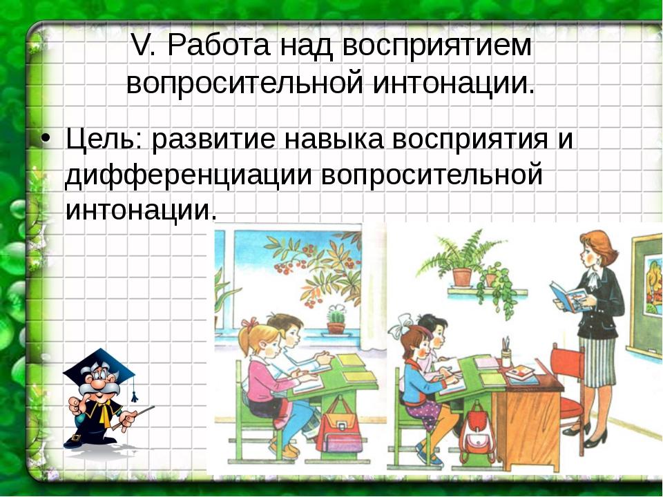 V. Работа над восприятием вопросительной интонации. Цель: развитие навыка вос...