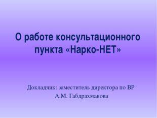 О работе консультационного пункта «Нарко-НЕТ» Докладчик: заместитель директор