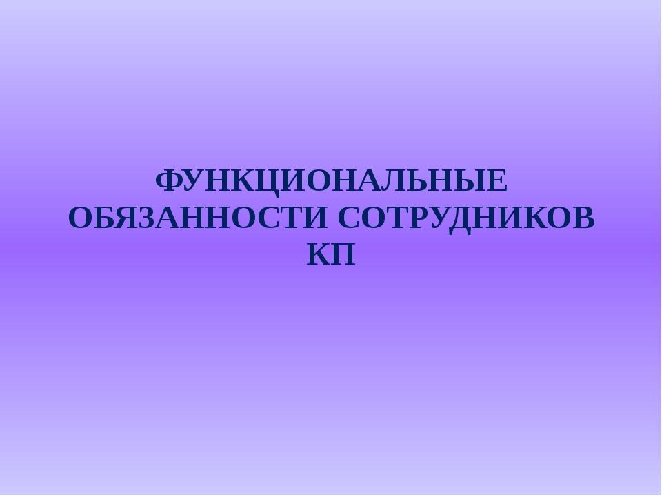 ФУНКЦИОНАЛЬНЫЕ ОБЯЗАННОСТИ СОТРУДНИКОВ КП