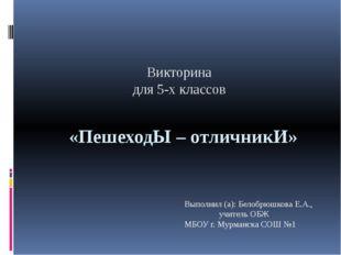 «ПешеходЫ – отличникИ» Викторина для 5-х классов Выполнил (а): Белобрюшкова Е
