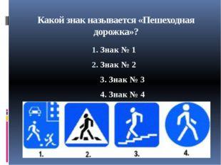 Какой знак называется «Пешеходная дорожка»? Знак № 1 Знак № 2 3. Знак № 3 4.
