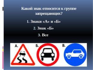 Какой знак относится к группе запрещающих? Знаки «А» и «Б» Знак «Б» Все