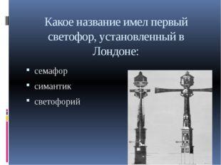 Какое название имел первый светофор, установленный в Лондоне: семафор симанти