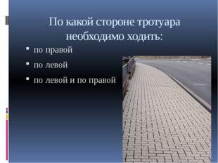 По какой стороне тротуара необходимо ходить: по правой по левой по левой и по