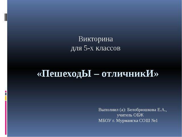 «ПешеходЫ – отличникИ» Викторина для 5-х классов Выполнил (а): Белобрюшкова Е...