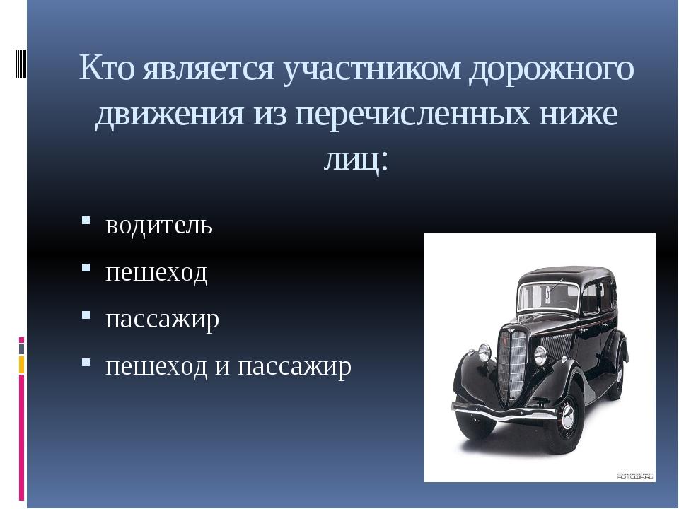 Кто является участником дорожного движения из перечисленных ниже лиц: водител...