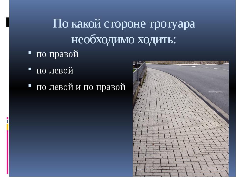 По какой стороне тротуара необходимо ходить: по правой по левой по левой и по...