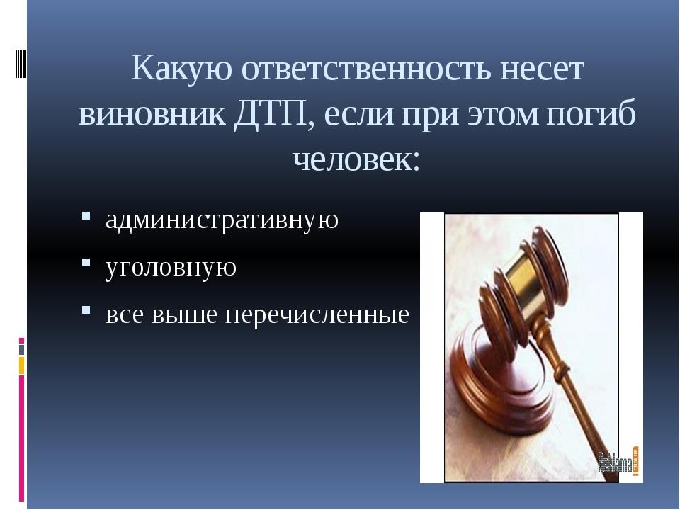 Какую ответственность несет виновник ДТП, если при этом погиб человек: админи...