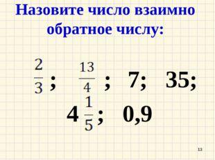 Назовите число взаимно обратное числу: ; ; 7; 35; 4 ; 0,9 *