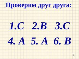 Проверим друг друга: 1.С 2.В 3.С 4. А 5. А 6. В *