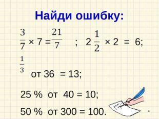 Найди ошибку: × 7 = ; 2 × 2 = 6; от 36 = 13; 25 % от 40 = 10; 50 % от 300 = 1