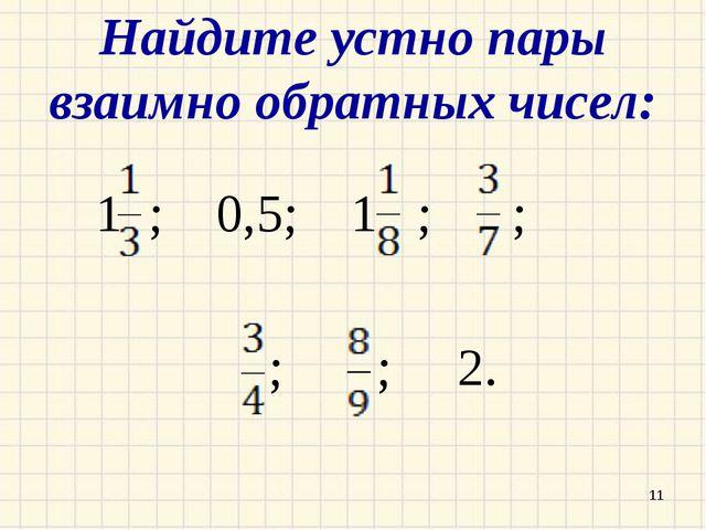 Найдите устно пары взаимно обратных чисел: 1 ; 0,5; 1 ; ; ; ; 2. *