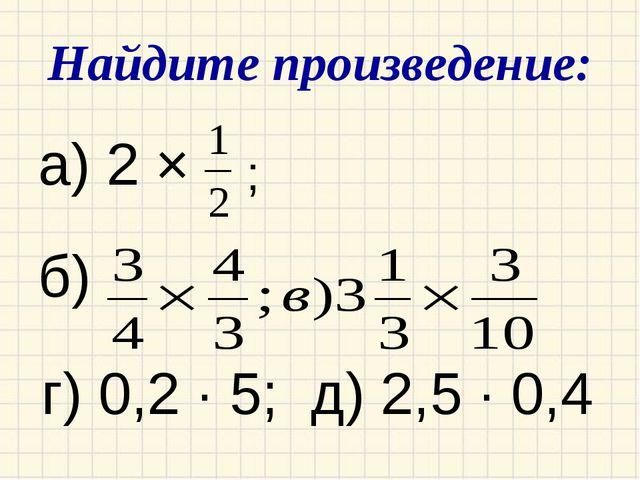 Найдите произведение: а) 2 × б) г) 0,2 ∙ 5; д) 2,5 ∙ 0,4 ;