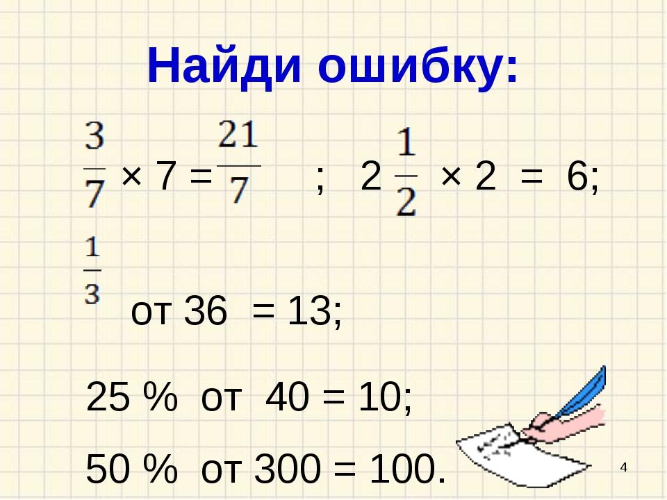 Найди ошибку: × 7 = ; 2 × 2 = 6; от 36 = 13; 25 % от 40 = 10; 50 % от 300 = 1...