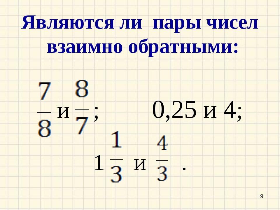 Являются ли пары чисел взаимно обратными: и ; 0,25 и 4; 1 и . *