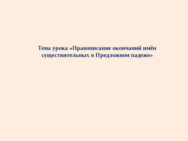 Тема урока «Правописание окончаний имён существительных в Предложном падеже»